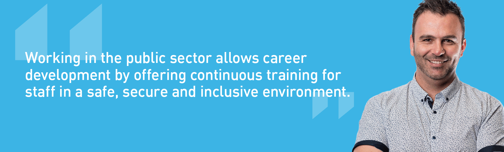 Working in the public sector allows career development by offering continuous training for staff in a safe, secure and inclusive environment